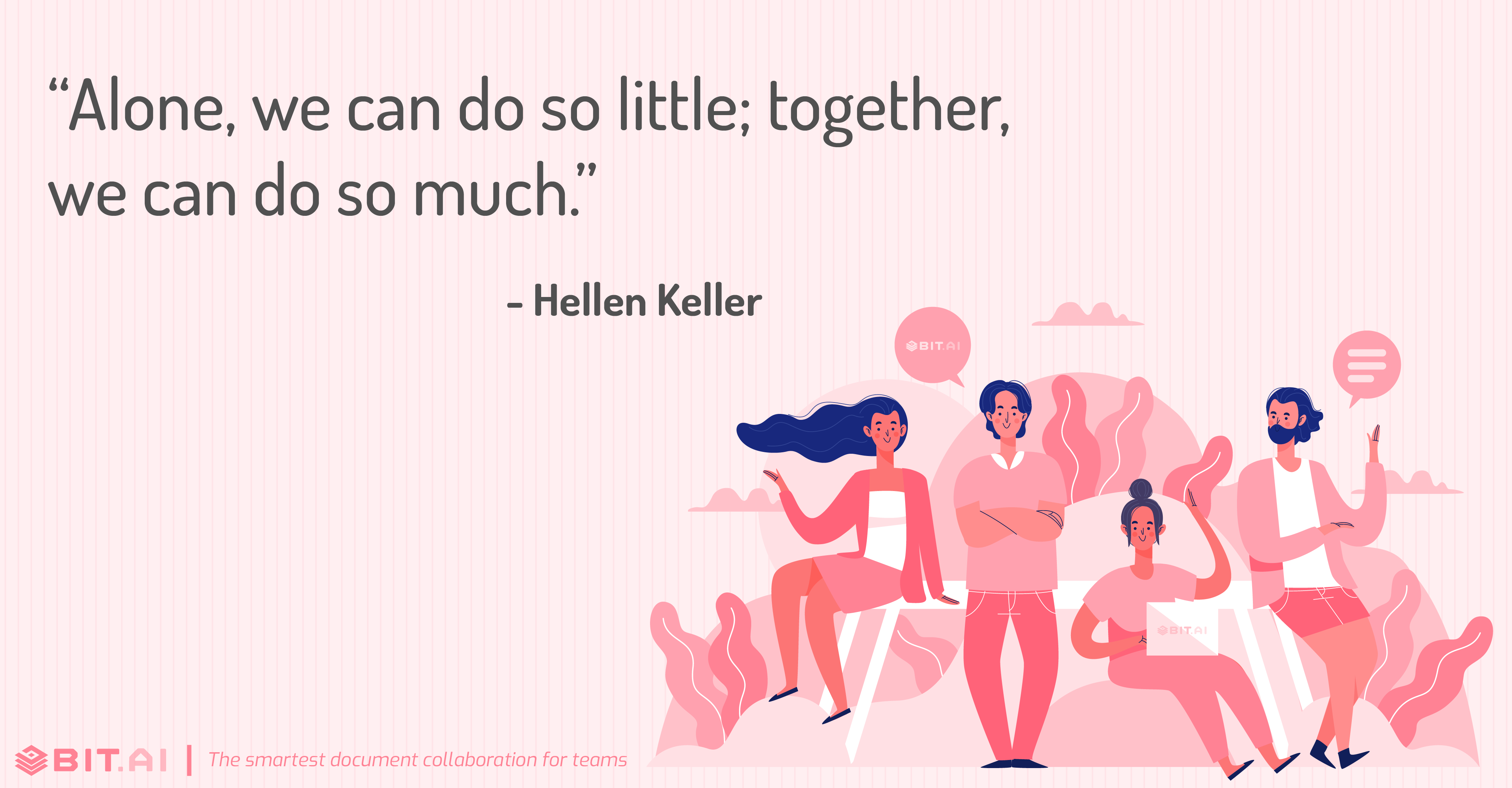"""Alone, we can do so little; together, we can do so much."" - Helen Keller"
