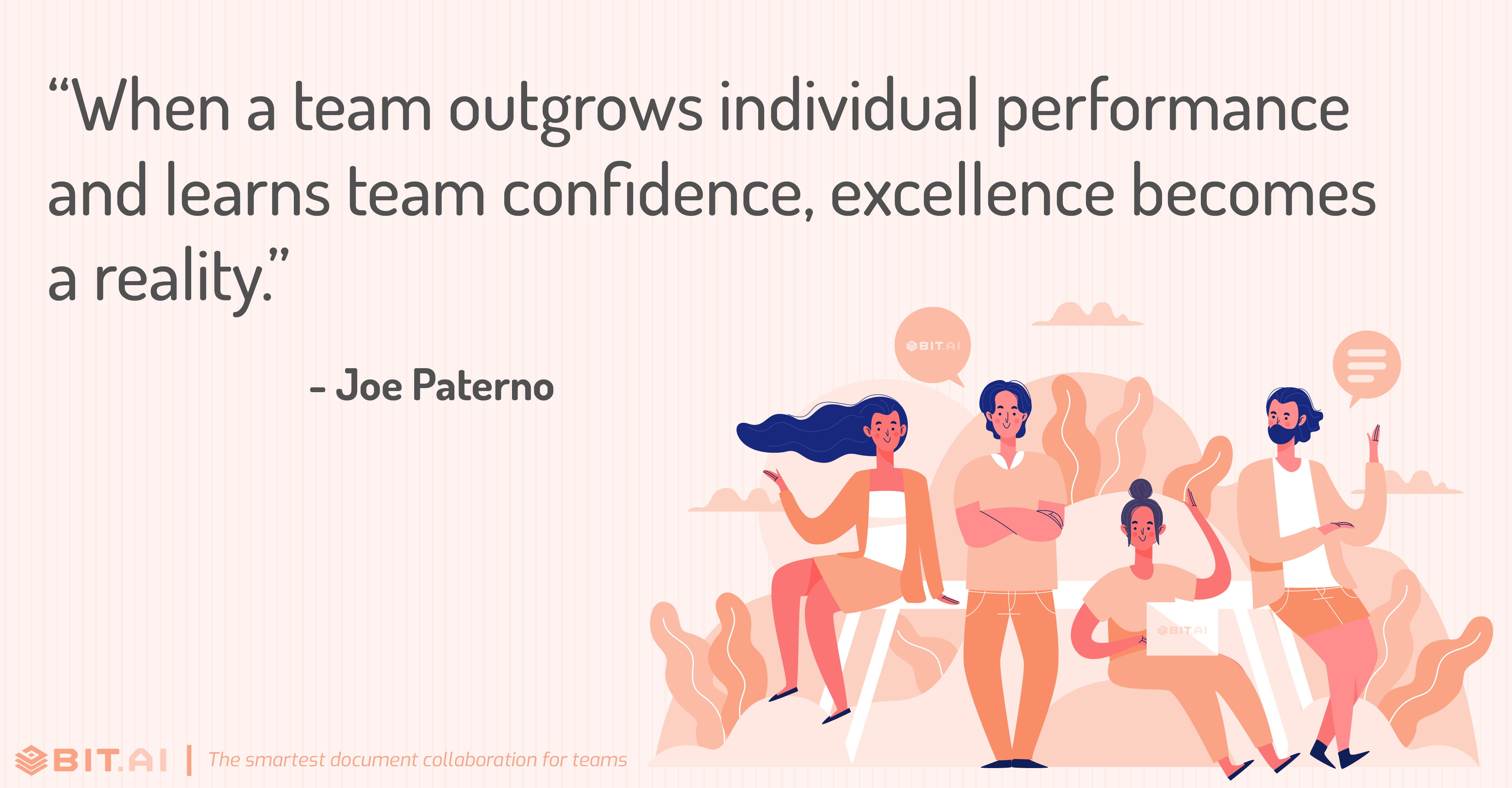 """When a team outgrows individual performance and learns team confidence, excellence becomes a reality."" - Joe Paterno"