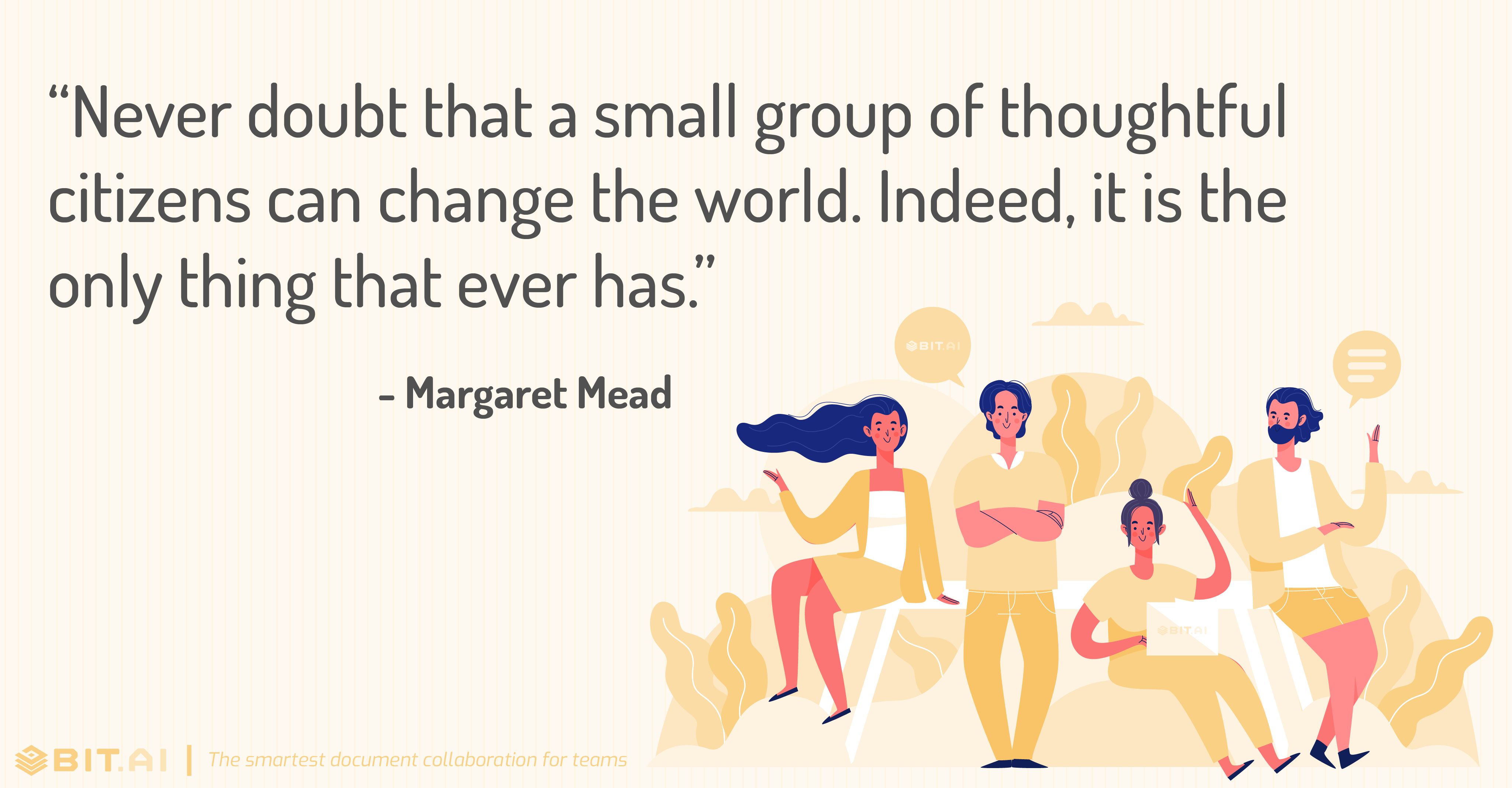 """Never doubt that a small group of thoughtful citizens can change the world. Indeed, it is the only thing that ever has."" - Margaret Mead"