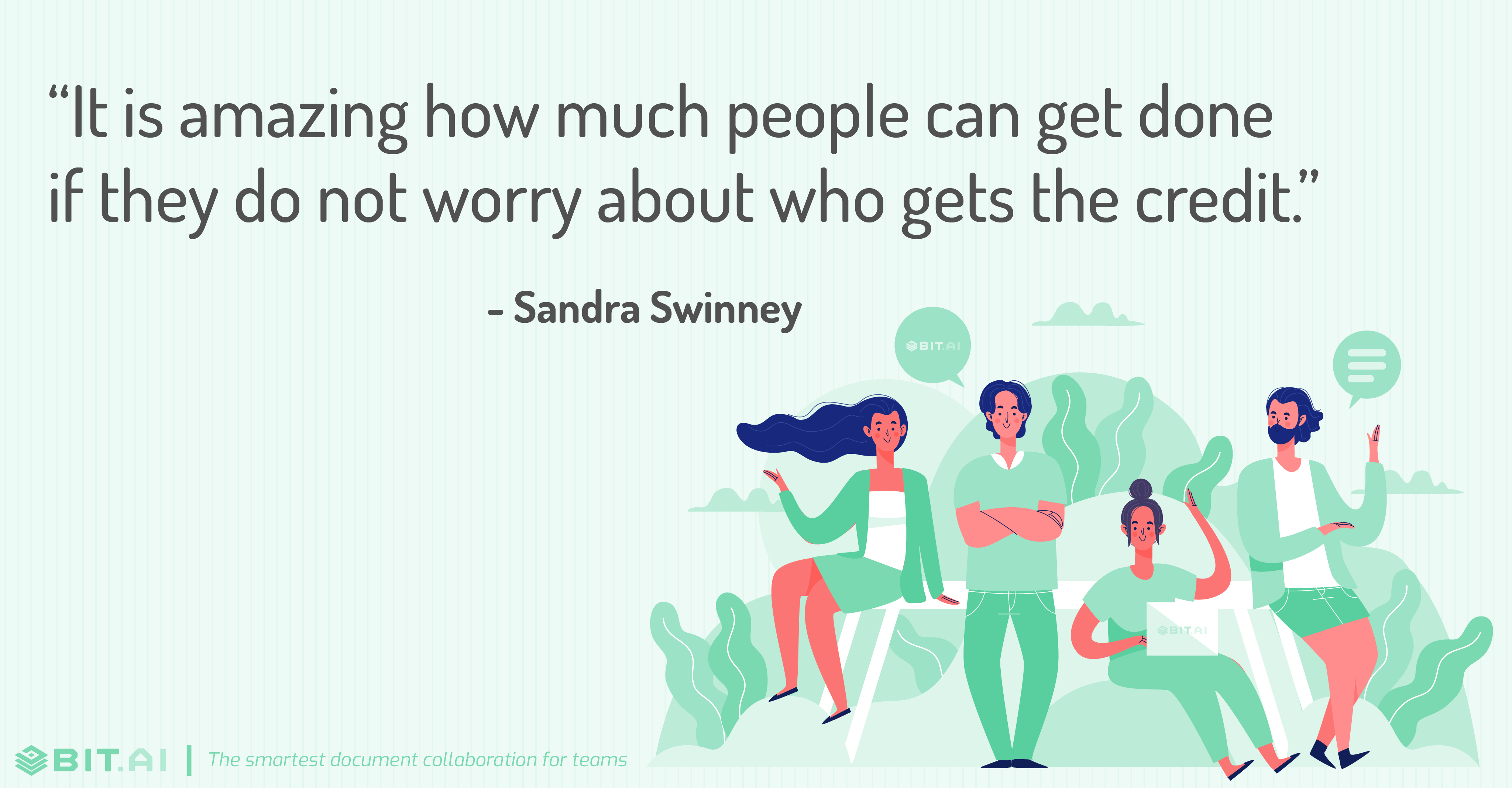 """It is amazing how much people can get done if they do not worry about who gets the credit."" - Sandra Swinney"