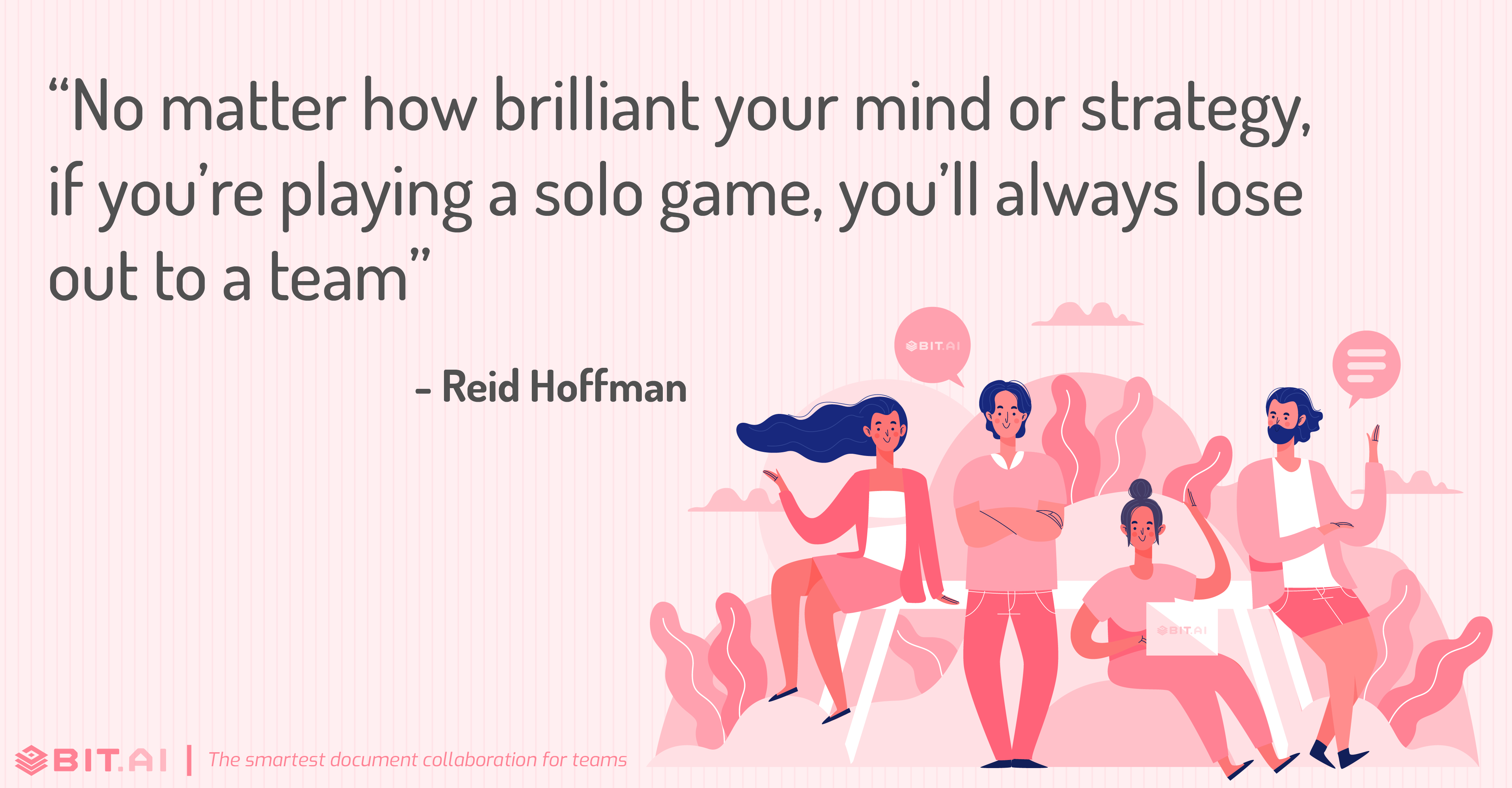 """No matter how brilliant your mind or strategy, if you're playing a solo game, you'll always lose out to a team"" - Reid Hoffman"